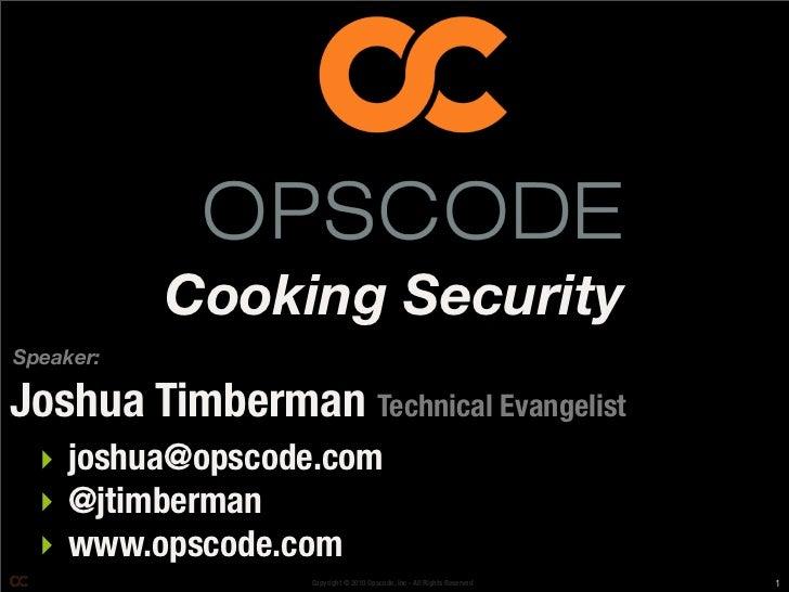 Cooking SecuritySpeaker:Joshua Timberman Technical Evangelist  ‣ joshua@opscode.com  ‣ @jtimberman  ‣ www.opscode.com     ...