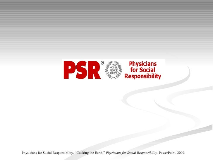 "Physicians for Social Responsibility. ""Cooking the Earth.""  Physicians for Social Responsibility.  PowerPoint. 2009."