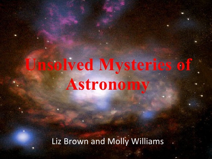 Unsolved Mysteries of Astronomy Liz Brown and Molly Williams
