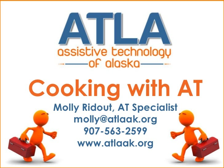 Cooking with AT  Molly Ridout, AT Specialist      molly@atlaak.org        907-563-2599       www.atlaak.org