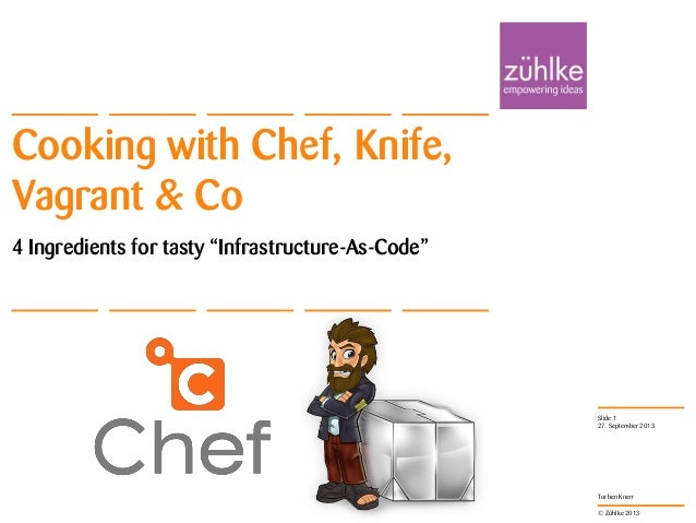 """© Zühlke 2013 Torben Knerr Cooking with Chef, Knife, Vagrant & Co 4 Ingredients for tasty """"Infrastructure-As-Code"""" 27. Sep..."""