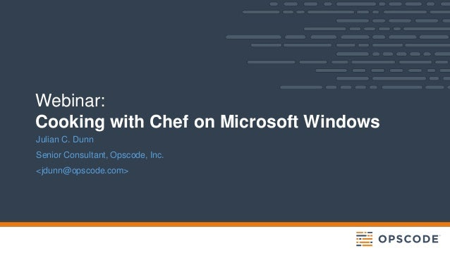 Webinar: Cooking with Chef on Microsoft Windows Julian C. Dunn Senior Consultant, Opscode, Inc. <jdunn@opscode.com>