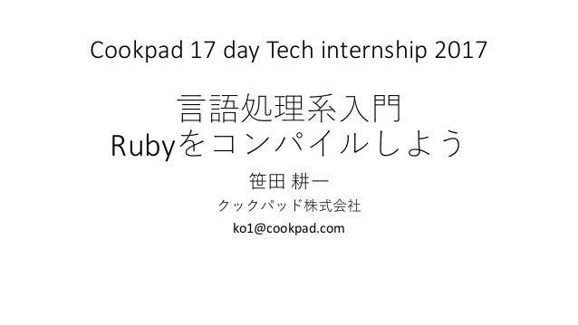 Cookpad 17 day Tech internship 2017 言語処理系入門 Rubyをコンパイルしよう 笹田 耕一 クックパッド株式会社 ko1@cookpad.com