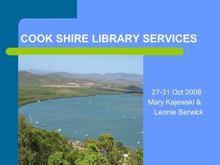 COOK SHIRE LIBRARY SERVICES <ul><li>27-31 Oct 2008  </li></ul><ul><li>Mary Kajewski &  </li></ul><ul><li>Leonie Berwick </...