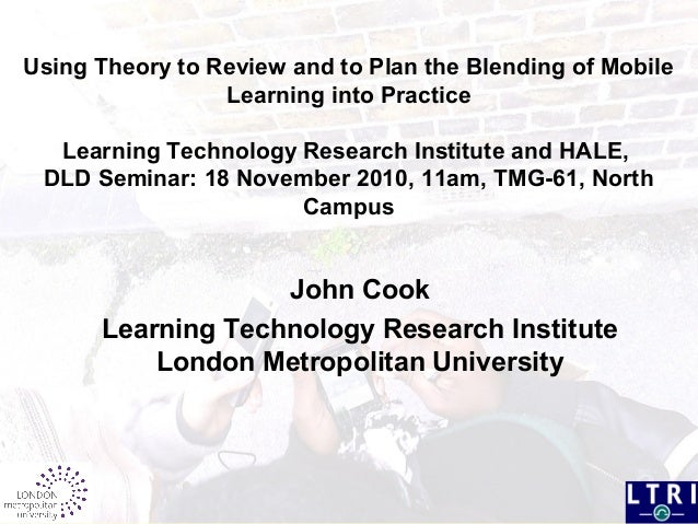 Using Theory to Review and to Plan the Blending of Mobile Learning into Practice Learning Technology Research Institute an...