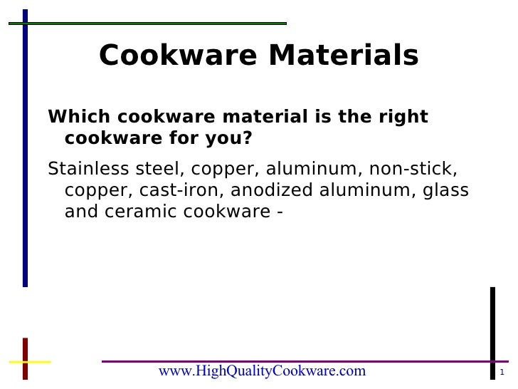Cookware Materials <ul><li>Which cookware material is the right cookware for you? </li></ul><ul><li>Stainless steel, coppe...