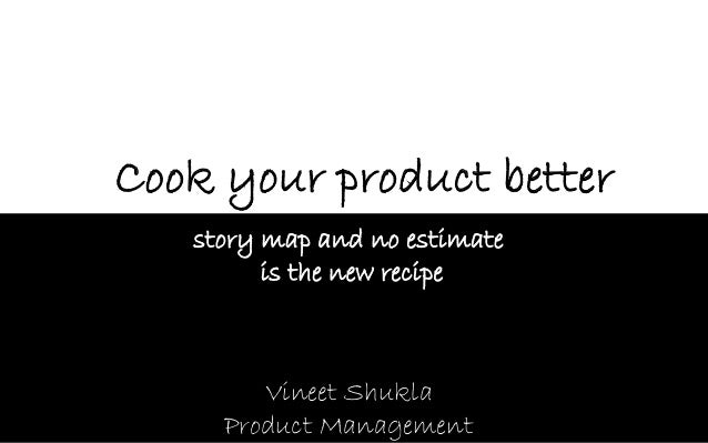 Vineet ShuklaProduct Management  Cook your product better  story map and no estimate  is the new recipe