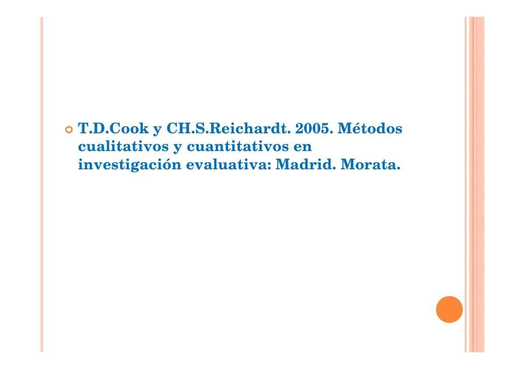 T.D.Cook y CH.S.Reichardt. 2005. Métodoscualitativos y cuantitativos eninvestigación evaluativa: Madrid. Morata.