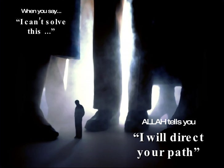 """When you say... """" I can't solve this ..."""" ALLAH tells you """" I will direct your path"""""""