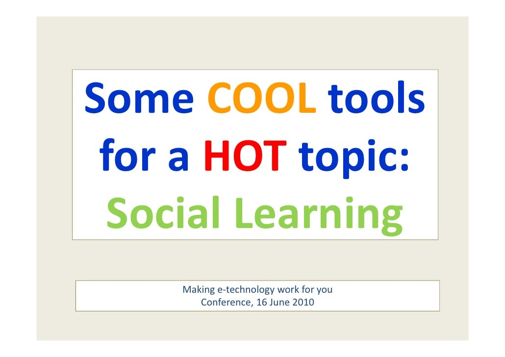 Some COOL tools   for a HOT topic:  Social Learning     Making e‐technology work for you        Conference, 16 June 2010