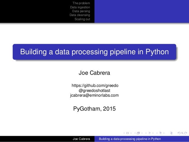 The problem Data ingestion Data parsing Data cleansing Scaling out Building a data processing pipeline in Python Joe Cabre...