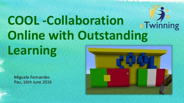 COOL -Collaboration Online with Outstanding Learning Miguela Fernandes Pau, 16th June 2016