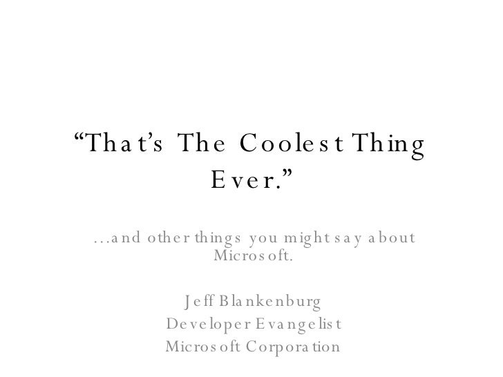 """"""" That's The Coolest Thing Ever."""" … and other things you might say about Microsoft. Jeff Blankenburg Developer Evangelist ..."""