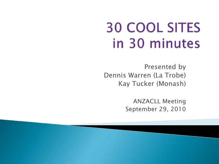 30 COOL SITES in 30 minutes<br />Presented by<br /> Dennis Warren (La Trobe)<br /> Kay Tucker (Monash)<br />ANZACLL Meetin...