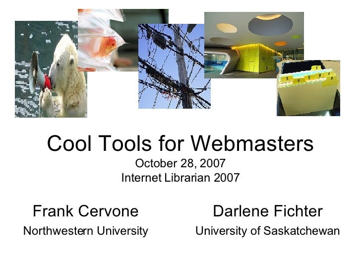 Cool Tools for Webmasters October 28, 2007 Internet Librarian 2007 Frank Cervone Northwestern University Darlene Fichter U...