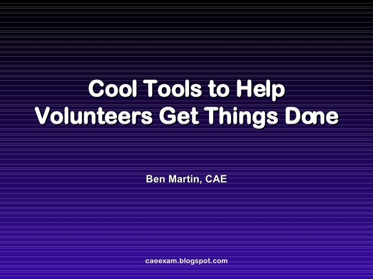 Cool Tools to Help Volunteers Get Things Done Ben Martin, CAE