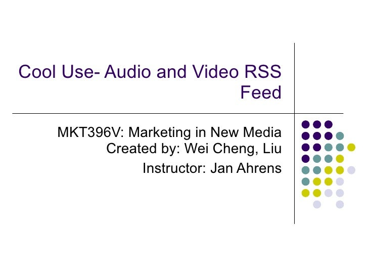 Cool Use- Audio and Video RSS Feed MKT396V:  Marketing in New Media Created by: Wei Cheng, Liu Instructor: Jan Ahrens