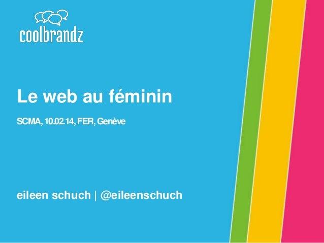 Le web au féminin SCMA, 10.02.14, FER, Genève  eileen schuch | @eileenschuch