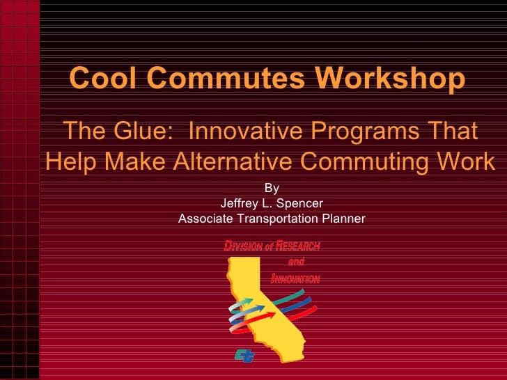 Cool Commutes Workshop The Glue:  Innovative Programs That Help Make Alternative Commuting Work By Jeffrey L. Spencer Asso...