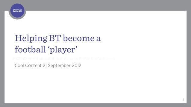 / Helping BT become afootball 'player'Cool Content 21 September 2012                                 1