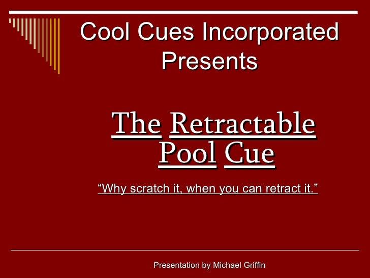 "Cool Cues Incorporated Presents <ul><li>The   Retractable   Pool   Cue </li></ul><ul><li>"" Why scratch it, when you can re..."