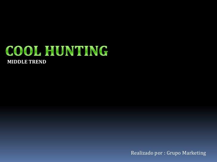 COOL HUNTING<br />MIDDLE TREND<br />Realizado por : Grupo Marketing<br />