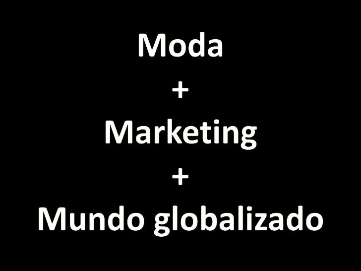 Moda<br />+<br />Marketing<br />+<br />Mundo globalizado<br />