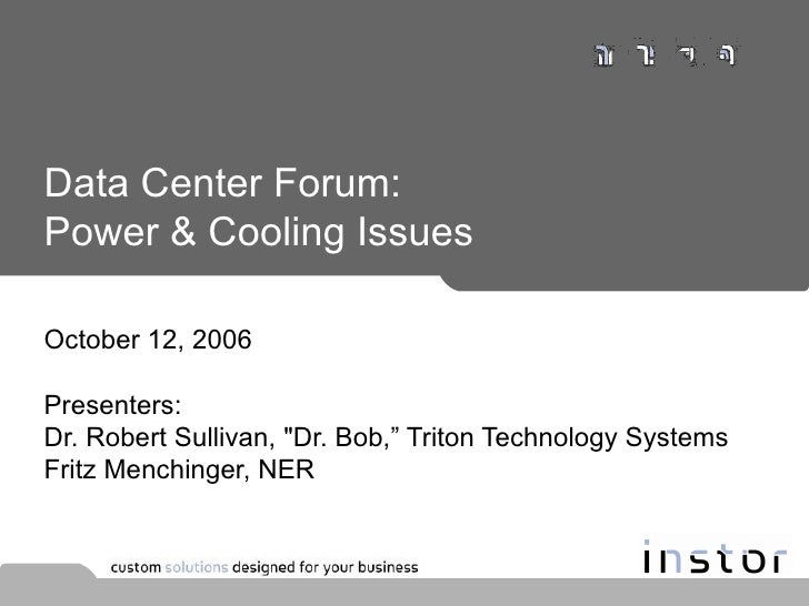 "Data Center Forum: Power & Cooling Issues October 12, 2006 Presenters:  Dr. Robert Sullivan, ""Dr. Bob,"" Triton Techno..."