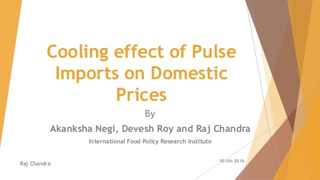 Cooling effect of Pulse Imports on Domestic Prices By Akanksha Negi, Devesh Roy and Raj Chandra International Food Policy ...