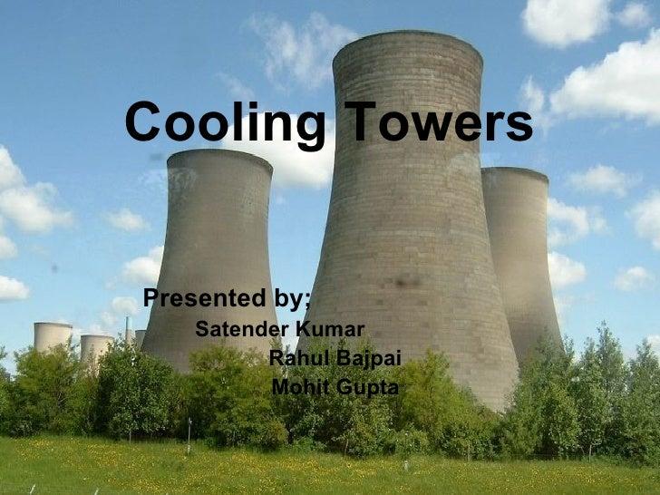 Cooling   Towers Presented by;   Satender Kumar  Rahul Bajpai Mohit Gupta