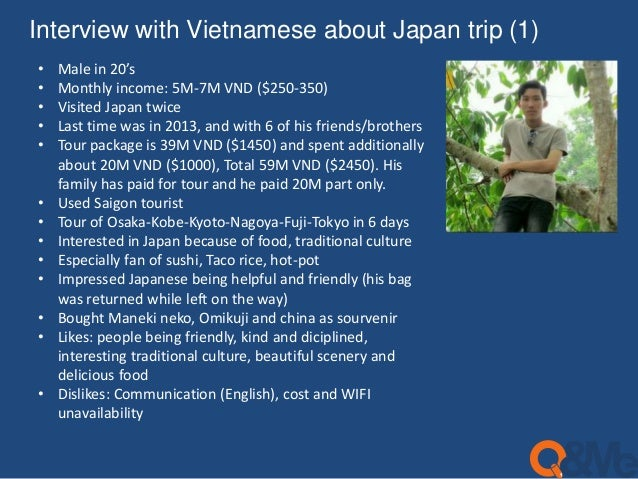 Interview with Vietnamese about Japan trip (1)  • Male in 20's  • Monthly income: 5M-7M VND ($250-350)  • Visited Japan tw...