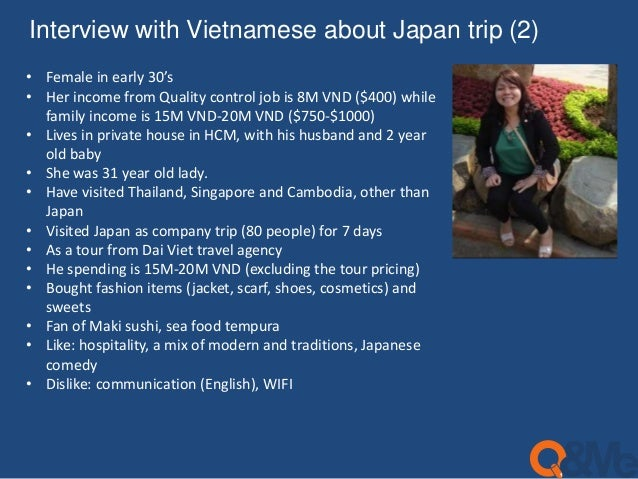 Interview with Vietnamese about Japan trip (2)  • Female in early 30's  • Her income from Quality control job is 8M VND ($...