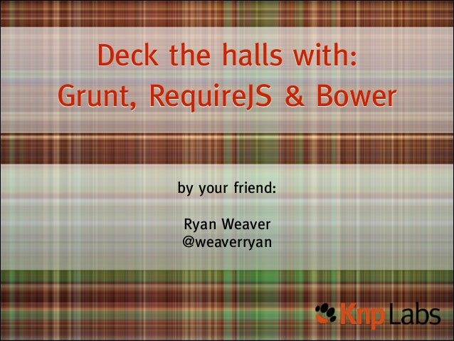 Deck the halls with: Grunt, RequireJS & Bower by your friend: !  Ryan Weaver @weaverryan