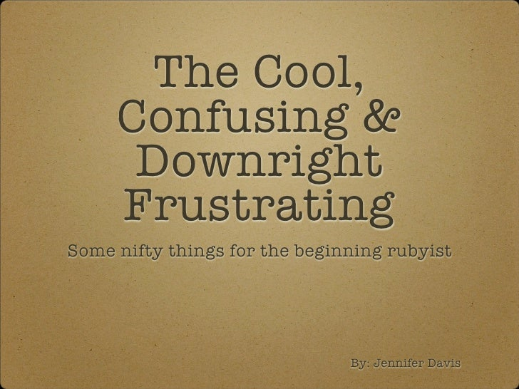 The Cool,      Confusing &       Downright      Frustrating Some nifty things for the beginning rubyist                   ...