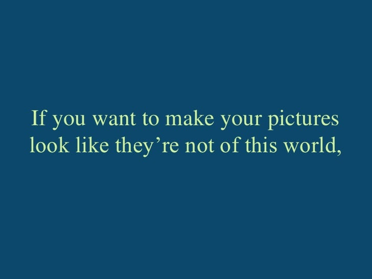 If you want to make your pictures look like they're not of this world,<br />