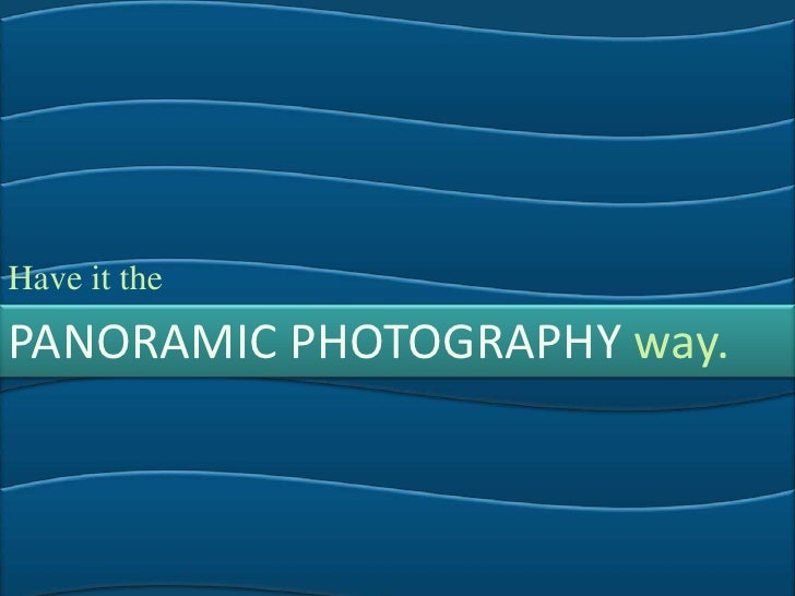 Have it the<br />PANORAMIC PHOTOGRAPHY way.<br />