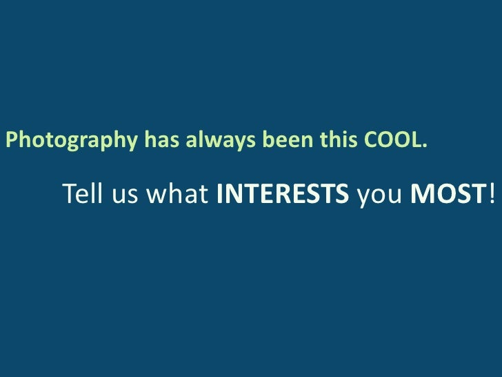 Photography has always been this COOL.<br />Tell us what INTERESTS you MOST!<br />