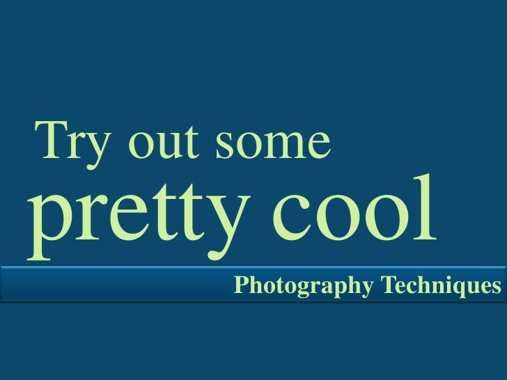 Try out some <br />cool<br />pretty<br />Photography Techniques<br />