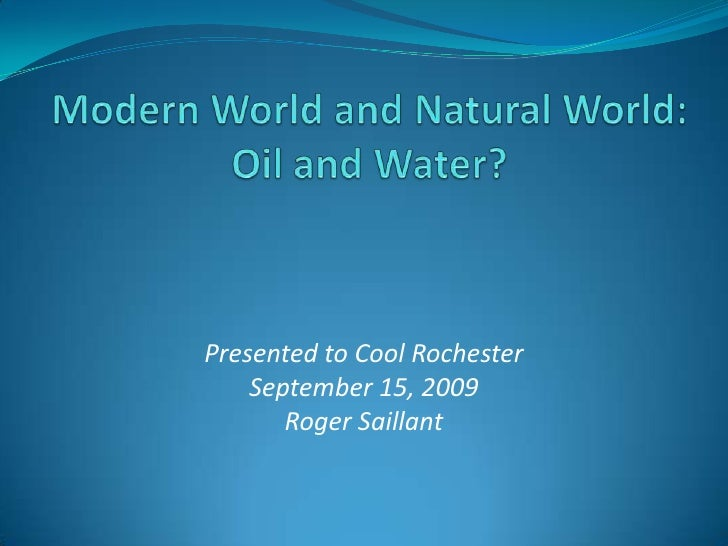 Modern World and Natural World: Oil and Water?<br />Presented to Cool Rochester<br />September 15, 2009<br />Roger Saillan...
