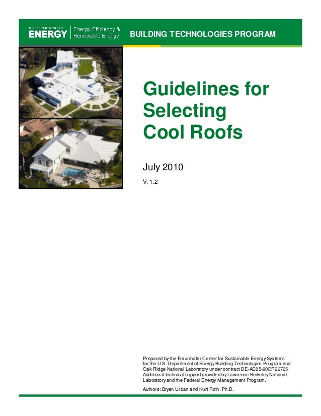 BUILDING TECHNOLOGIES PROGRAM Guidelines for Selecting Cool Roofs July 2010 V. 1.2 Prepared by the Fraunhofer Center for S...
