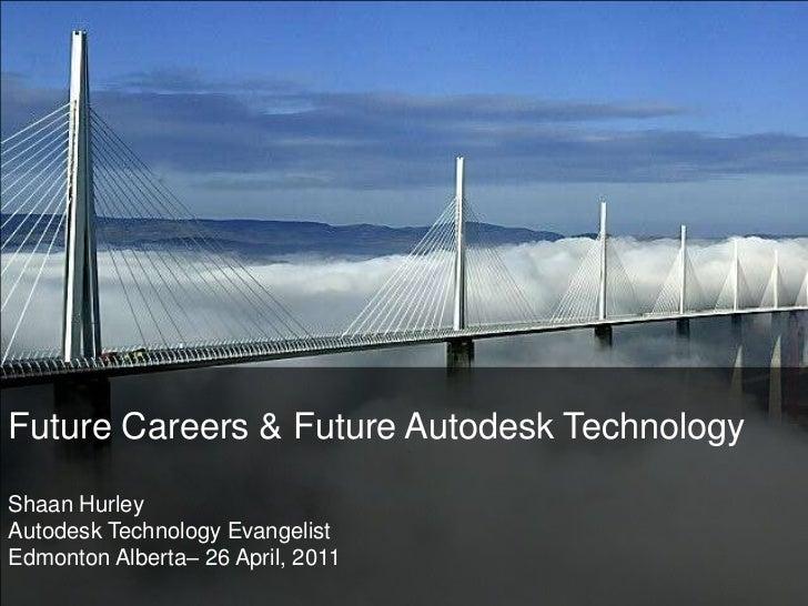 Future Careers & Future Autodesk TechnologyShaan HurleyAutodesk Technology Evangelist<br />Edmonton Alberta– 26 April, 201...