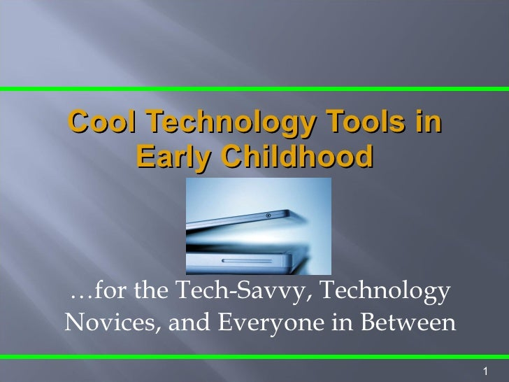 … for the Tech-Savvy, Technology Novices, and Everyone in Between Cool Technology Tools in Early Childhood