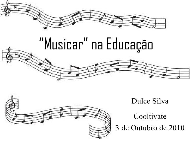 """"""" Musicar"""" na Educação Dulce Silva Cooltivate 3 de Outubro de 2010"""