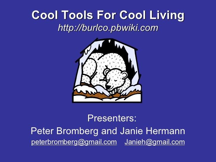 Cool Tools For Cool Living http://burlco.pbwiki.com <ul><li>Presenters: </li></ul><ul><li>Peter Bromberg and Janie Hermann...