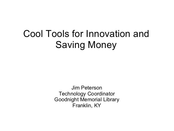 <ul>Cool Tools for Innovation and Saving Money </ul><ul>Jim Peterson Technology Coordinator Goodnight Memorial Library Fra...
