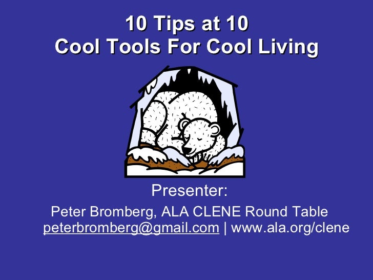 10 Tips at 10 Cool Tools For Cool Living <ul><li>Presenter: </li></ul><ul><li>Peter Bromberg, ALA CLENE Round Table [email...