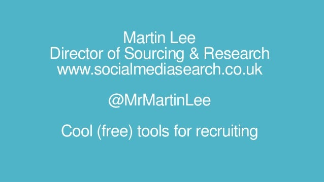 Martin Lee Director of Sourcing & Research www.socialmediasearch.co.uk @MrMartinLee Cool (free) tools for recruiting