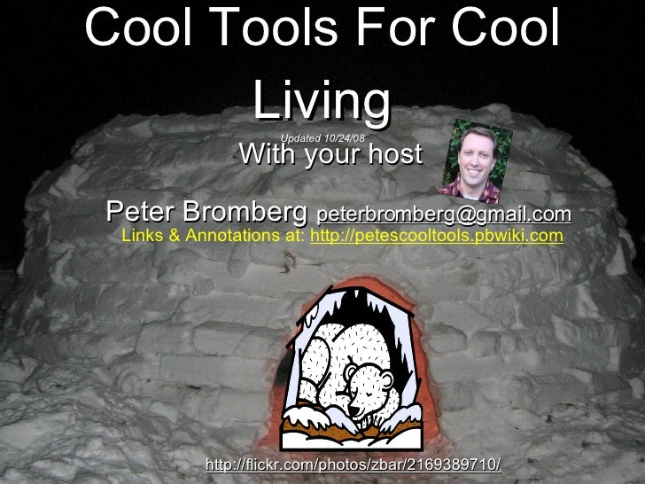 Cool Tools For Cool Living Updated 10/24/08 <ul><li>With your host Peter Bromberg  [email_address]   Links & Annotations a...