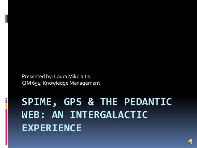 SPIME, GPS & THE PEDANTIC WEB: AN INTERGALACTIC EXPERIENCE Presented by: Laura Mikolaitis CIM 654: Knowledge Management
