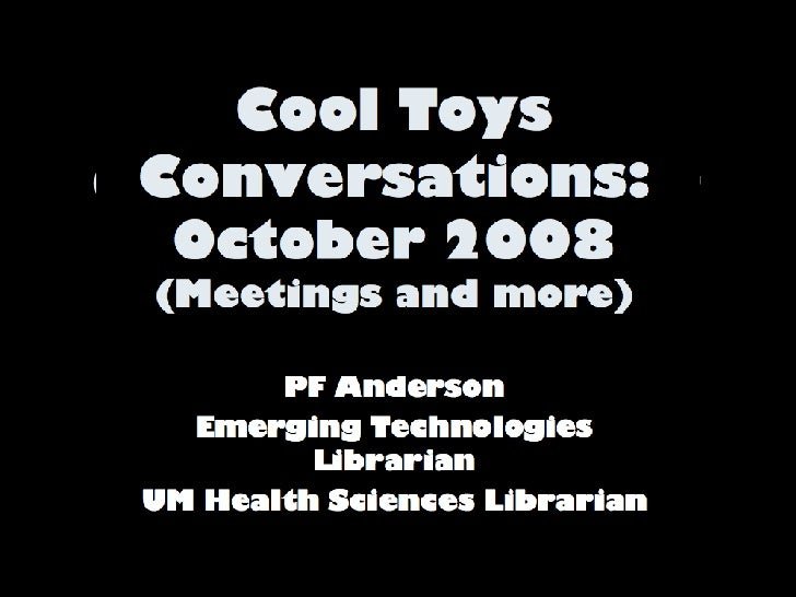 Cool Toys Conversations:  October 2008 (Meetings and more) PF Anderson Emerging Technologies Librarian UM Health Sciences ...